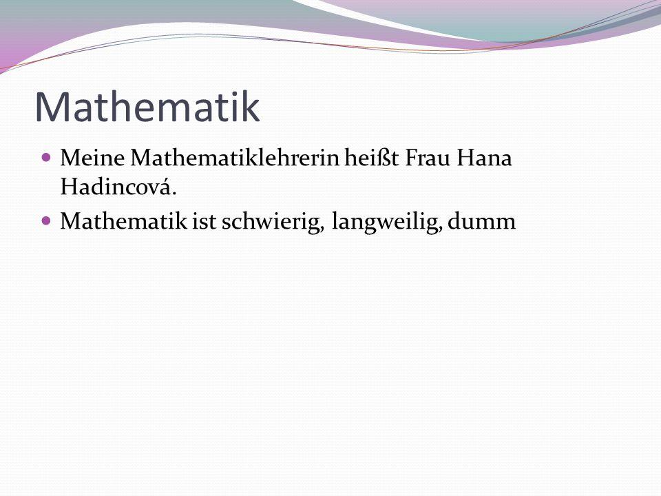 Mathematik Meine Mathematiklehrerin heißt Frau Hana Hadincová.