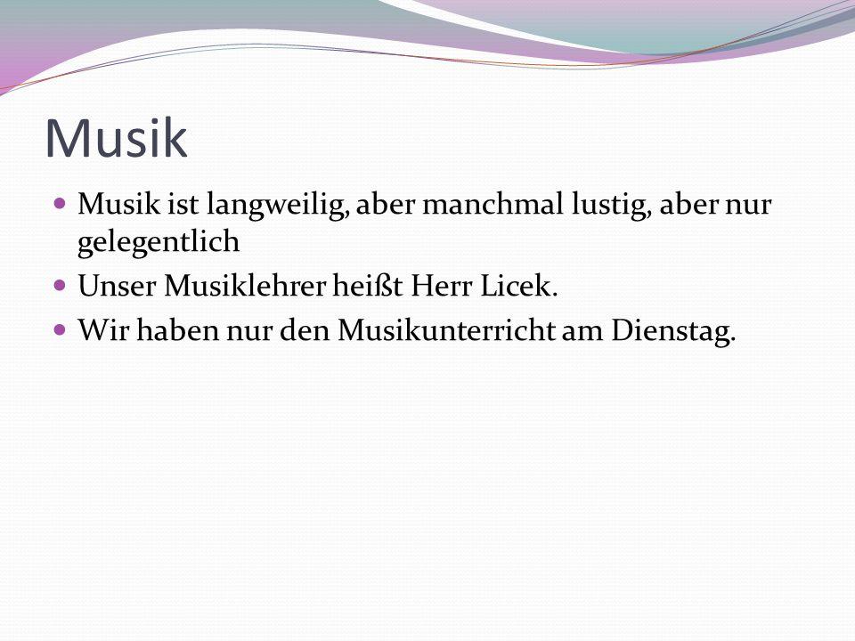 Musik Musik ist langweilig, aber manchmal lustig, aber nur gelegentlich Unser Musiklehrer heißt Herr Licek.