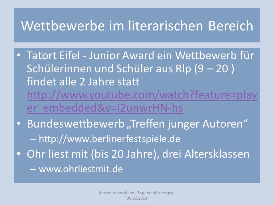 """Wettbewerbe im literarischen Bereich Tatort Eifel - Junior Award ein Wettbewerb für Schülerinnen und Schüler aus Rlp (9 – 20 ) findet alle 2 Jahre statt http://www.youtube.com/watch?feature=play er_embedded&v=I2unwrHN-hs http://www.youtube.com/watch?feature=play er_embedded&v=I2unwrHN-hs Bundeswettbewerb """"Treffen junger Autoren – http://www.berlinerfestspiele.de Ohr liest mit (bis 20 Jahre), drei Altersklassen – www.ohrliestmit.de Informationsabend Begabtenförderung 06.02.2014"""