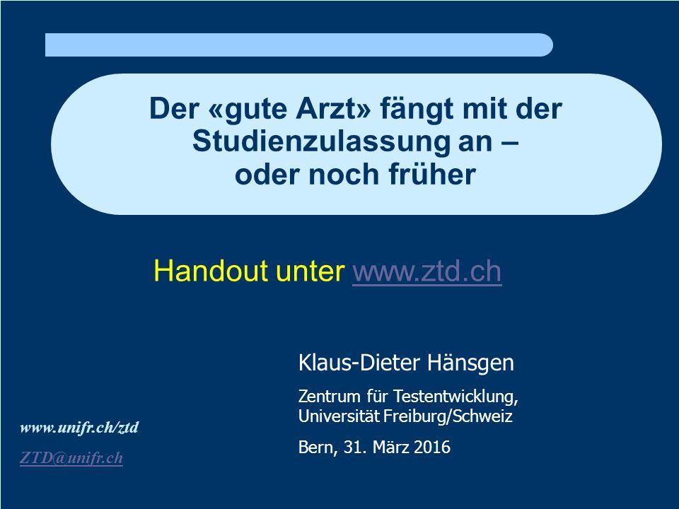 Der «gute Arzt» fängt mit der Studienzulassung an – oder noch früher www.unifr.ch/ztd ZTD@unifr.ch Klaus-Dieter Hänsgen Zentrum für Testentwicklung, Universität Freiburg/Schweiz Bern, 31.