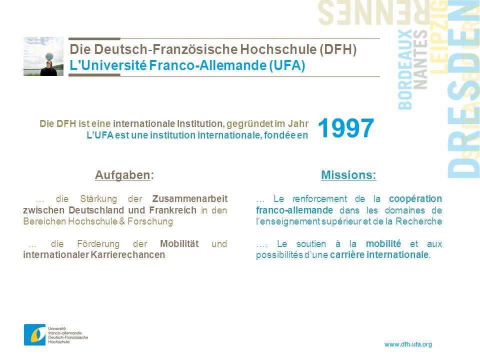 www.dfh-ufa.org Die Deutsch-Französische Hochschule (DFH) L Université Franco-Allemande (UFA) 1997 Die DFH ist eine internationale Institution, gegründet im Jahr L'UFA est une institution internationale, fondée en Missions: … Le renforcement de la coopération franco-allemande dans les domaines de l'enseignement supérieur et de la Recherche ….