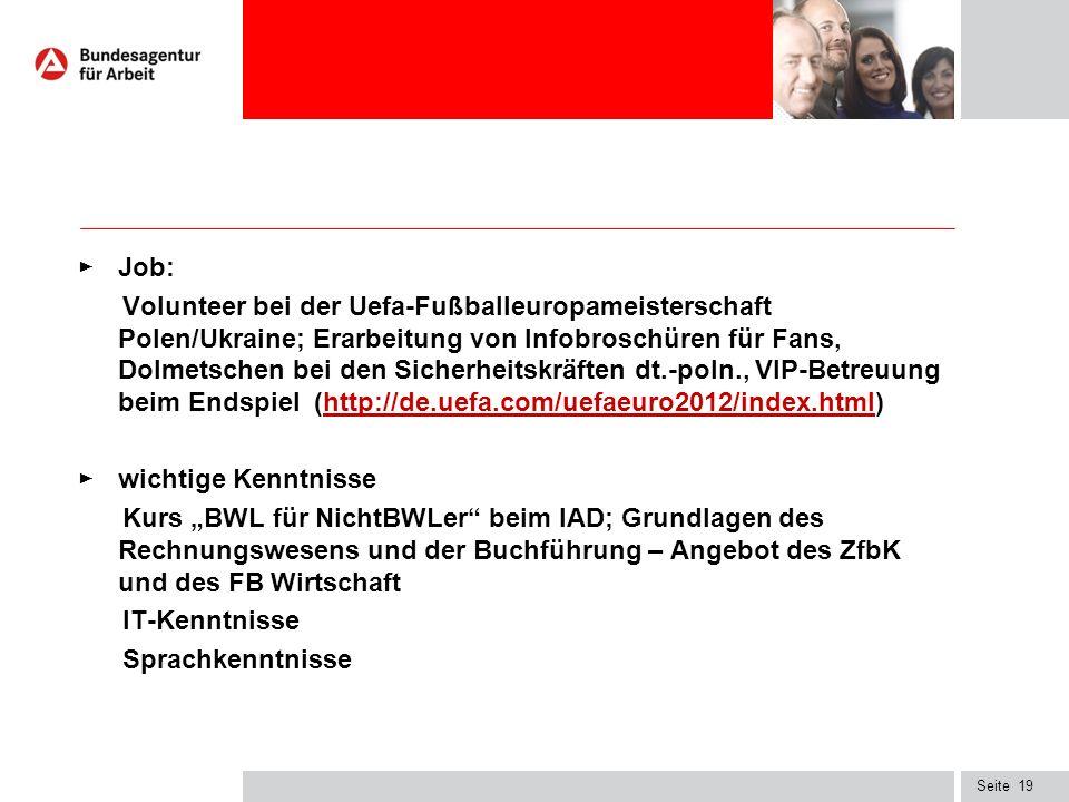 """Seite ► Job: Volunteer bei der Uefa-Fußballeuropameisterschaft Polen/Ukraine; Erarbeitung von Infobroschüren für Fans, Dolmetschen bei den Sicherheitskräften dt.-poln., VIP-Betreuung beim Endspiel (http://de.uefa.com/uefaeuro2012/index.html)http://de.uefa.com/uefaeuro2012/index.html ► wichtige Kenntnisse Kurs """"BWL für NichtBWLer beim IAD; Grundlagen des Rechnungswesens und der Buchführung – Angebot des ZfbK und des FB Wirtschaft IT-Kenntnisse Sprachkenntnisse 19"""