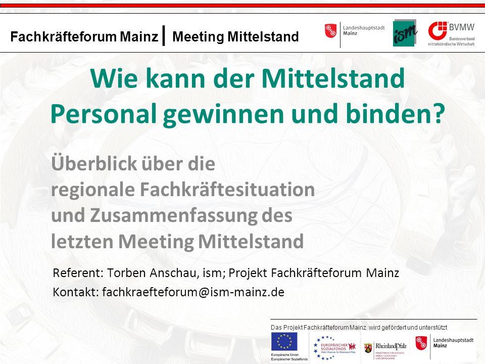 1 Fachkräfteforum Mainz | Meeting Mittelstand Das Projekt Fachkräfteforum Mainz wird gefördert und unterstützt durch: Wie kann der Mittelstand Personal gewinnen und binden.