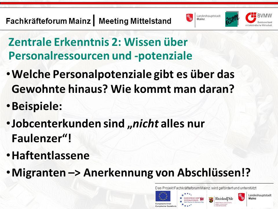15 Fachkräfteforum Mainz | Meeting Mittelstand Das Projekt Fachkräfteforum Mainz wird gefördert und unterstützt durch: Zentrale Erkenntnis 2: Wissen über Personalressourcen und -potenziale Welche Personalpotenziale gibt es über das Gewohnte hinaus.