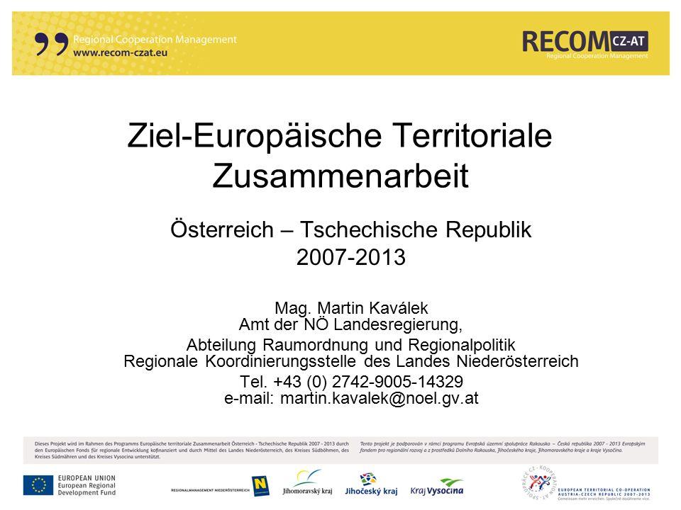 Ziel-Europäische Territoriale Zusammenarbeit Österreich – Tschechische Republik 2007-2013 Mag. Martin Kaválek Amt der NÖ Landesregierung, Abteilung Ra