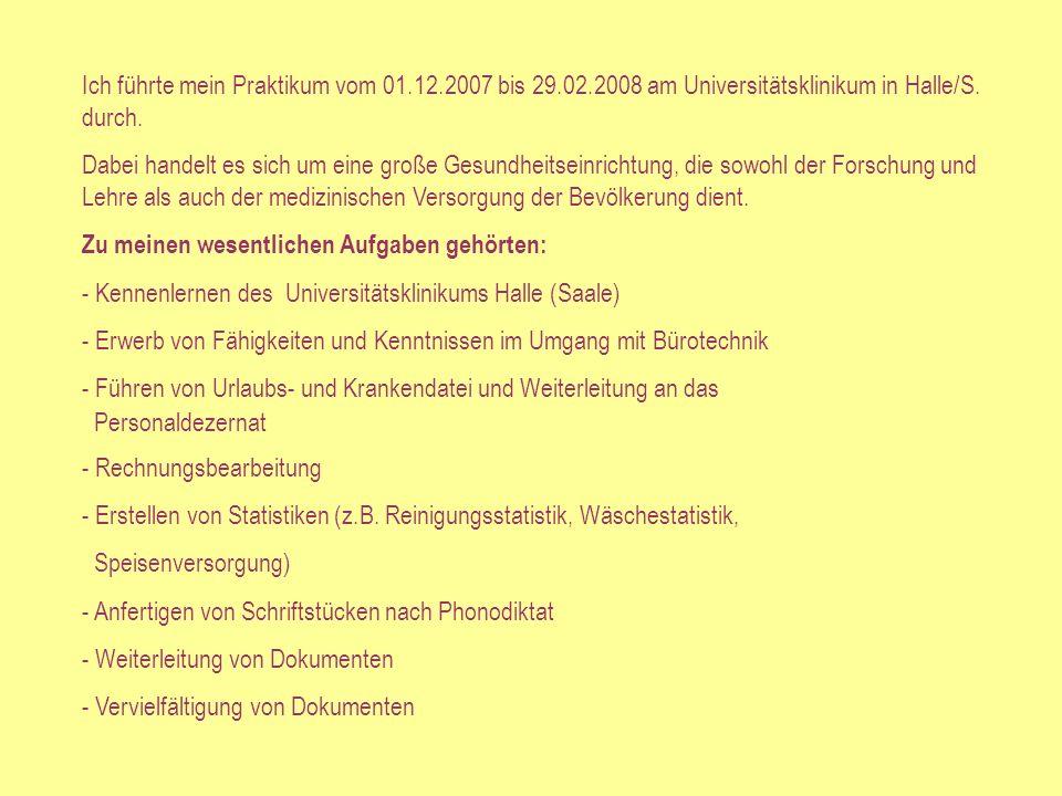 Ich führte mein Praktikum vom 01.12.2007 bis 29.02.2008 am Universitätsklinikum in Halle/S.