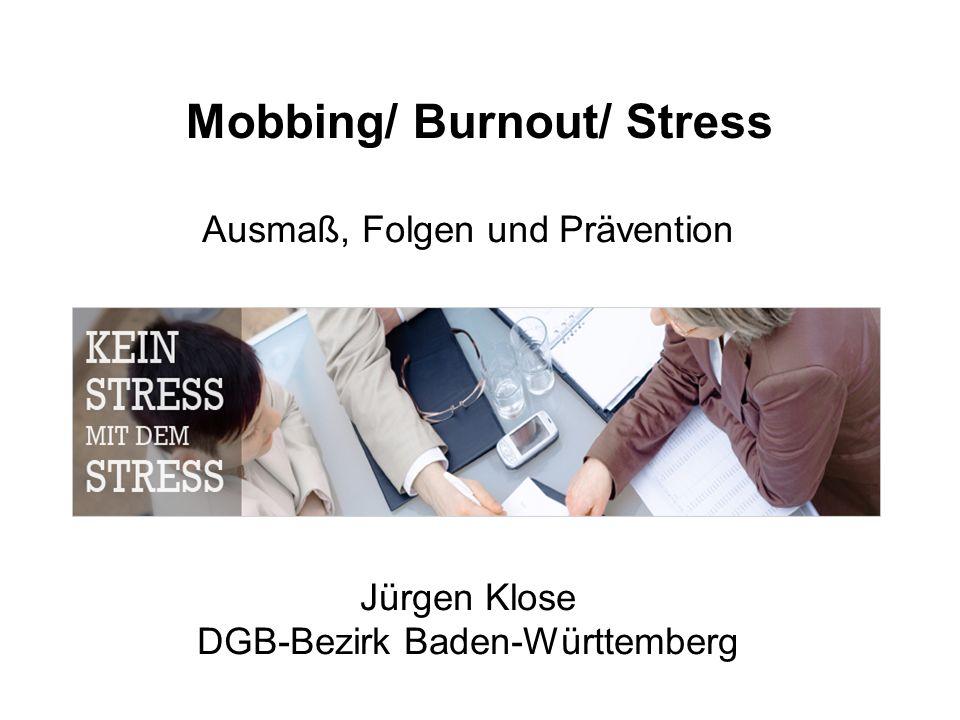 Mobbing/ Burnout/ Stress Ausmaß, Folgen und Prävention Jürgen Klose DGB-Bezirk Baden-Württemberg