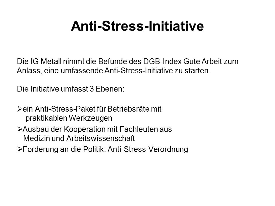 Anti-Stress-Initiative Die IG Metall nimmt die Befunde des DGB-Index Gute Arbeit zum Anlass, eine umfassende Anti-Stress-Initiative zu starten. Die In