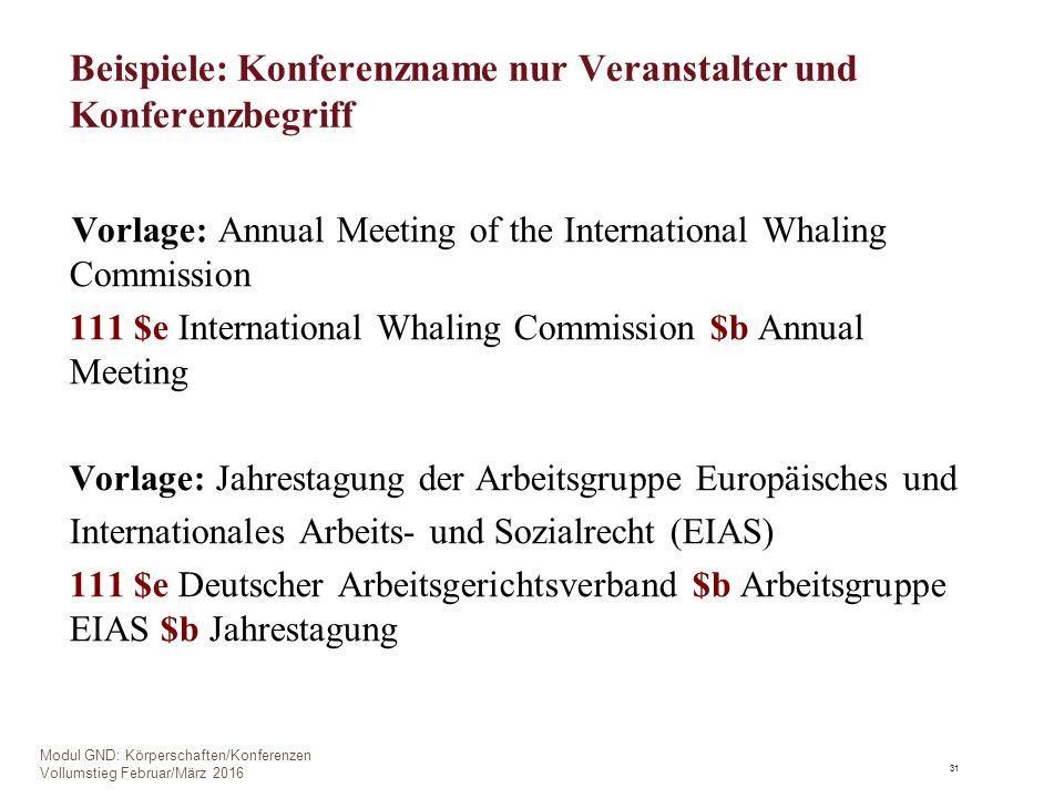 Beispiele: Konferenzname nur Veranstalter und Konferenzbegriff Vorlage: Annual Meeting of the International Whaling Commission 111 $e International Whaling Commission $b Annual Meeting Vorlage: Jahrestagung der Arbeitsgruppe Europäisches und Internationales Arbeits- und Sozialrecht (EIAS) 111 $e Deutscher Arbeitsgerichtsverband $b Arbeitsgruppe EIAS $b Jahrestagung 31 Modul GND: Körperschaften/Konferenzen Vollumstieg Februar/März 2016