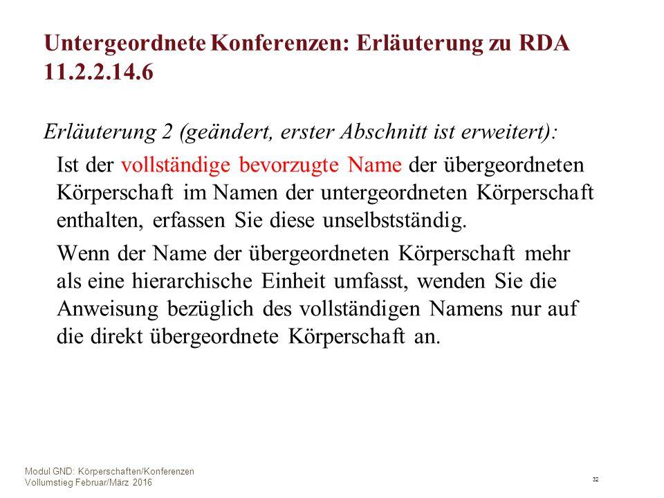 Untergeordnete Konferenzen: Erläuterung zu RDA 11.2.2.14.6 Erläuterung 2 (geändert, erster Abschnitt ist erweitert): Ist der vollständige bevorzugte Name der übergeordneten Körperschaft im Namen der untergeordneten Körperschaft enthalten, erfassen Sie diese unselbstständig.