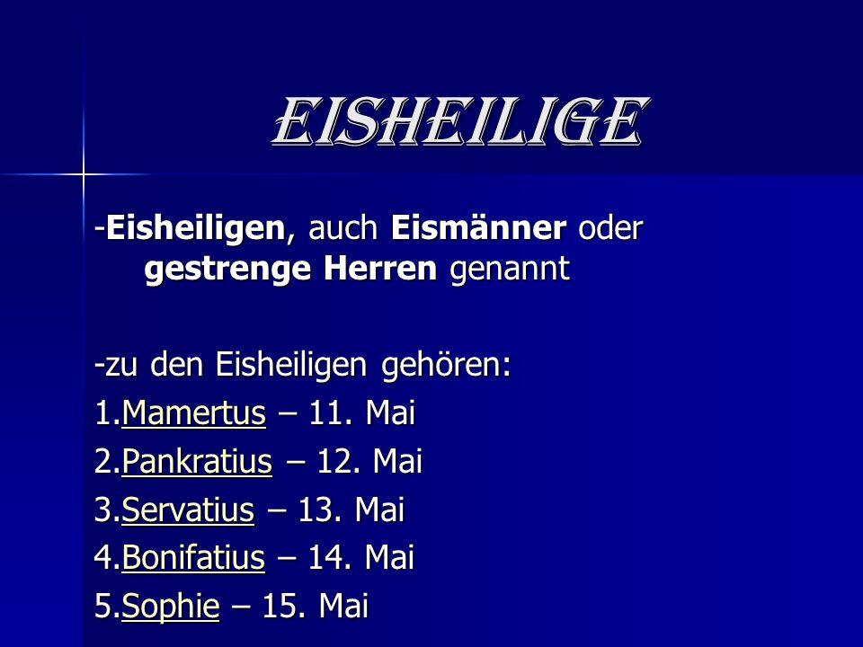 Eisheilige -Eisheiligen, auch Eismänner oder gestrenge Herren genannt -zu den Eisheiligen gehören: 1.Mamertus – 11.