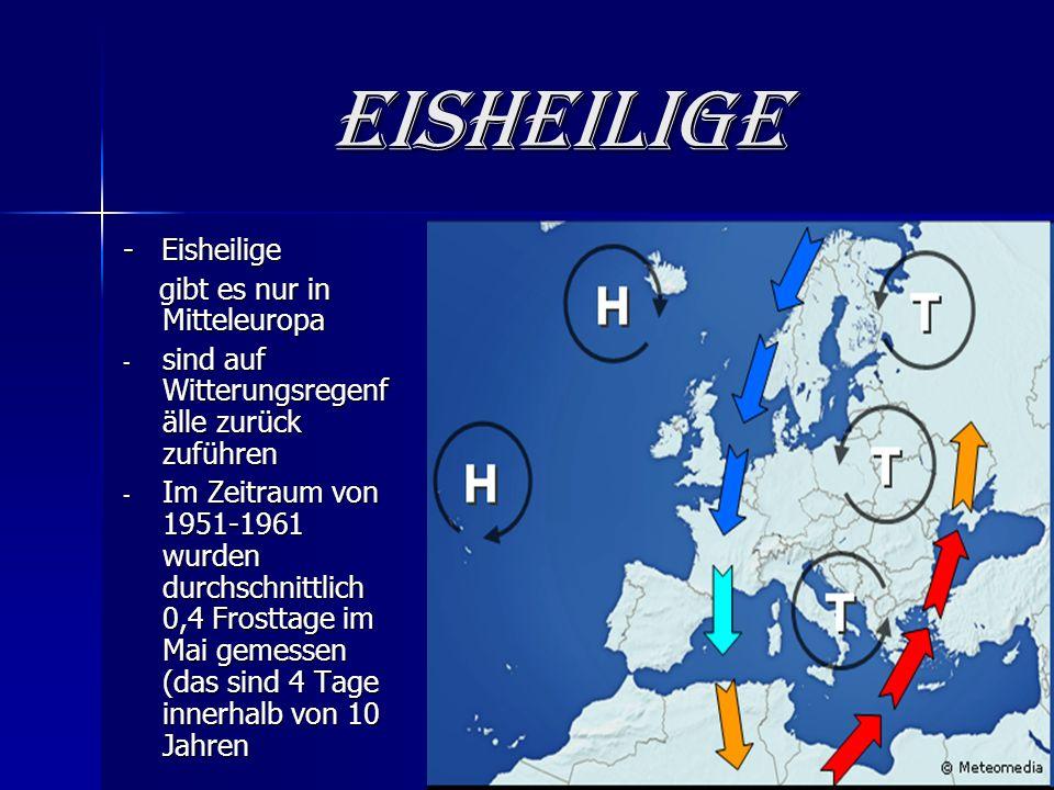 Eisheilige - Eisheilige gibt es nur in Mitteleuropa gibt es nur in Mitteleuropa - sind auf Witterungsregenf älle zurück zuführen - Im Zeitraum von 1951-1961 wurden durchschnittlich 0,4 Frosttage im Mai gemessen (das sind 4 Tage innerhalb von 10 Jahren