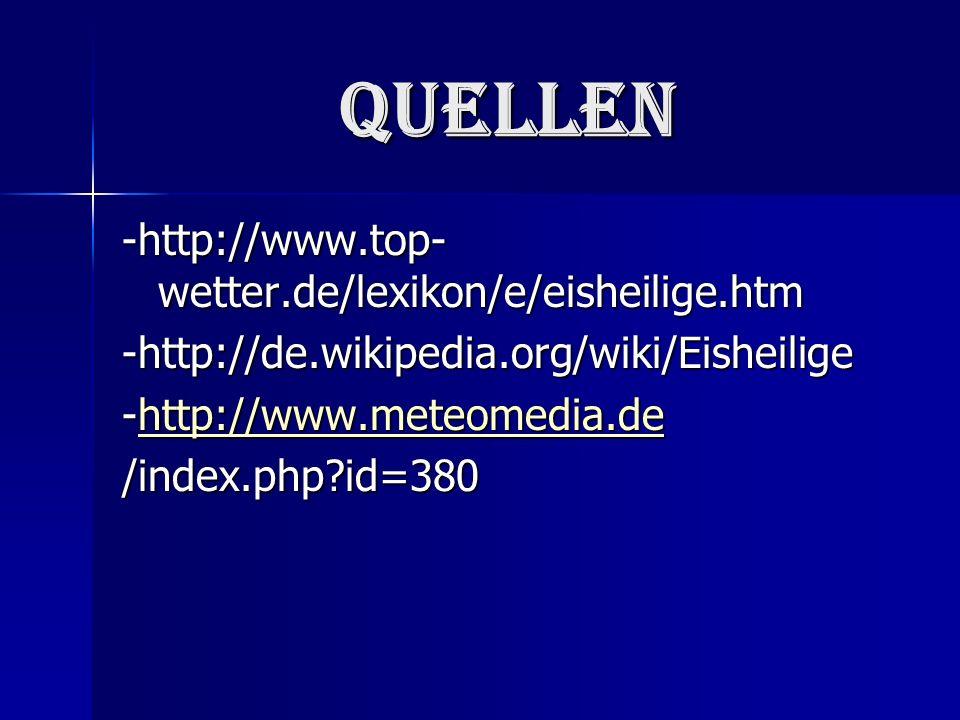 Quellen -http://www.top- wetter.de/lexikon/e/eisheilige.htm -http://de.wikipedia.org/wiki/Eisheilige -http://www.meteomedia.de http://www.meteomedia.de /index.php id=380