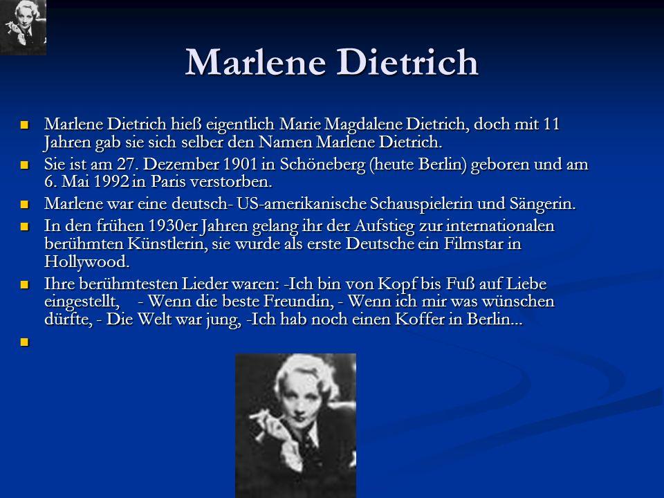 Marlene Dietrich Marlene Dietrich hieß eigentlich Marie Magdalene Dietrich, doch mit 11 Jahren gab sie sich selber den Namen Marlene Dietrich. Marlene