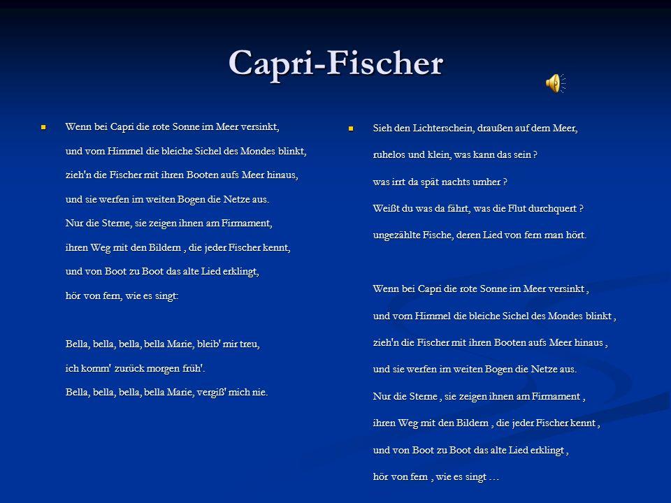Capri-Fischer Wenn bei Capri die rote Sonne im Meer versinkt, und vom Himmel die bleiche Sichel des Mondes blinkt, zieh'n die Fischer mit ihren Booten