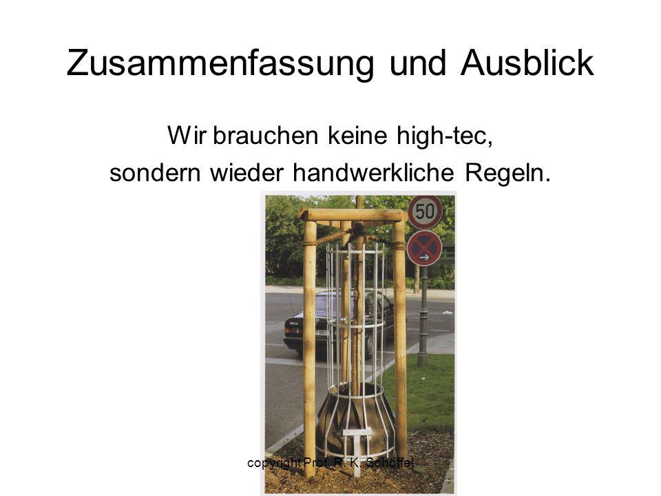 Zusammenfassung und Ausblick Wir brauchen keine high-tec, sondern wieder handwerkliche Regeln. copyright Prof. R. K. Schöffel