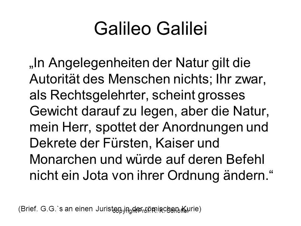 """Galileo Galilei """"In Angelegenheiten der Natur gilt die Autorität des Menschen nichts; Ihr zwar, als Rechtsgelehrter, scheint grosses Gewicht darauf zu legen, aber die Natur, mein Herr, spottet der Anordnungen und Dekrete der Fürsten, Kaiser und Monarchen und würde auf deren Befehl nicht ein Jota von ihrer Ordnung ändern. (Brief."""