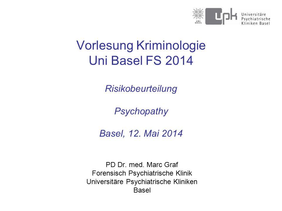 Vorlesung Kriminologie Uni Basel FS 2014 Risikobeurteilung Psychopathy Basel, 12.