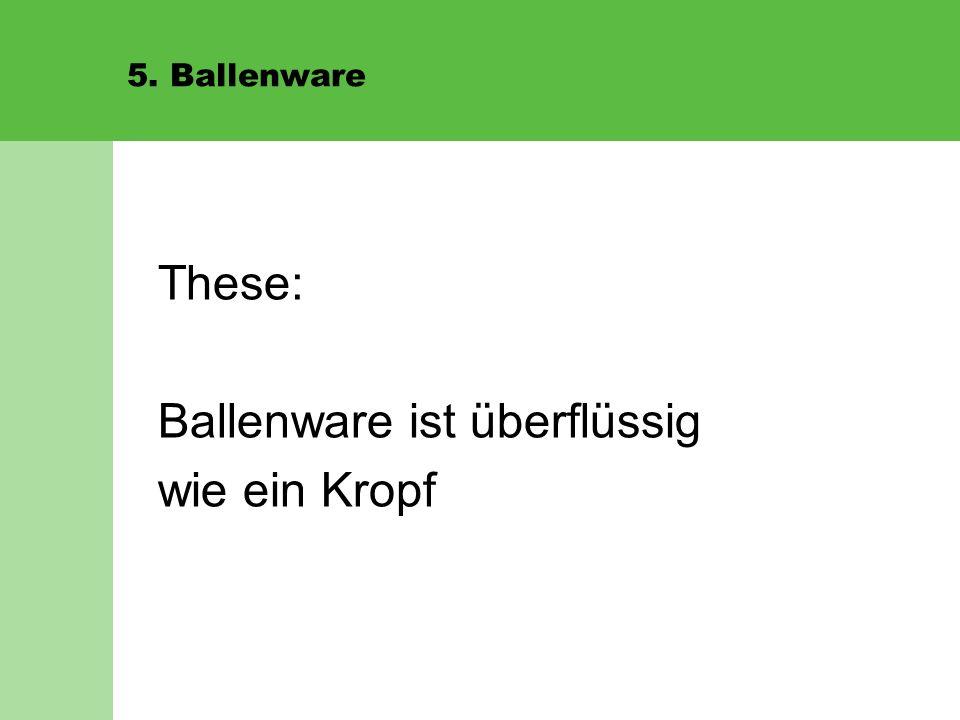 5. Ballenware These: Ballenware ist überflüssig wie ein Kropf