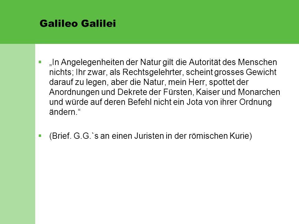 """Galileo Galilei  """"In Angelegenheiten der Natur gilt die Autorität des Menschen nichts; Ihr zwar, als Rechtsgelehrter, scheint grosses Gewicht darauf"""