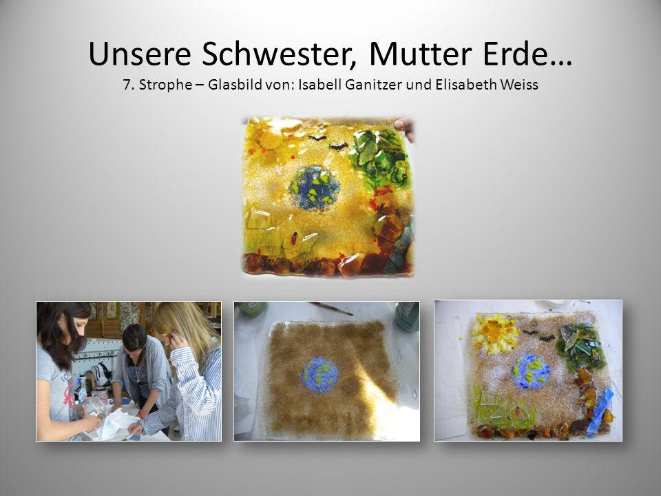Unsere Schwester, Mutter Erde… 7. Strophe – Glasbild von: Isabell Ganitzer und Elisabeth Weiss