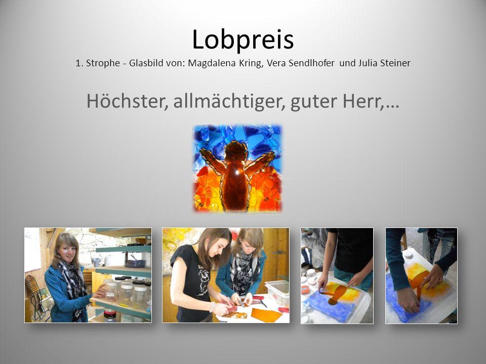 Lobpreis 1. Strophe - Glasbild von: Magdalena Kring, Vera Sendlhofer und Julia Steiner Höchster, allmächtiger, guter Herr,…