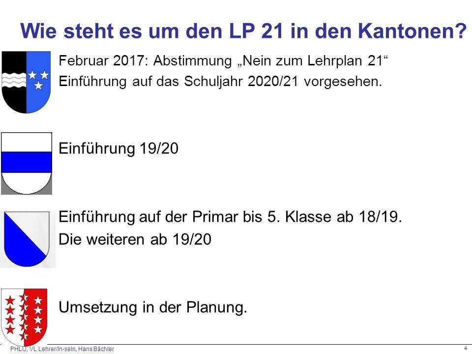 """PHLU, VL Lehrer/in-sein, Hans Bächler 4 Wie steht es um den LP 21 in den Kantonen? Februar 2017: Abstimmung """"Nein zum Lehrplan 21"""" Einführung auf das"""