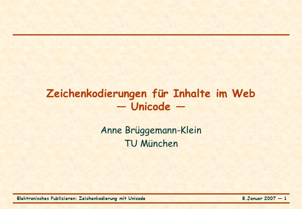 8.Januar 2007 ― 1Elektronisches Publizieren: Zeichenkodierung mit Unicode Zeichenkodierungen für Inhalte im Web — Unicode — Anne Brüggemann-Klein TU München