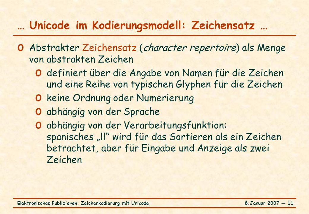 """8.Januar 2007 ― 11Elektronisches Publizieren: Zeichenkodierung mit Unicode … Unicode im Kodierungsmodell: Zeichensatz … o Abstrakter Zeichensatz (character repertoire) als Menge von abstrakten Zeichen o definiert über die Angabe von Namen für die Zeichen und eine Reihe von typischen Glyphen für die Zeichen o keine Ordnung oder Numerierung o abhängig von der Sprache o abhängig von der Verarbeitungsfunktion: spanisches """"ll wird für das Sortieren als ein Zeichen betrachtet, aber für Eingabe und Anzeige als zwei Zeichen"""
