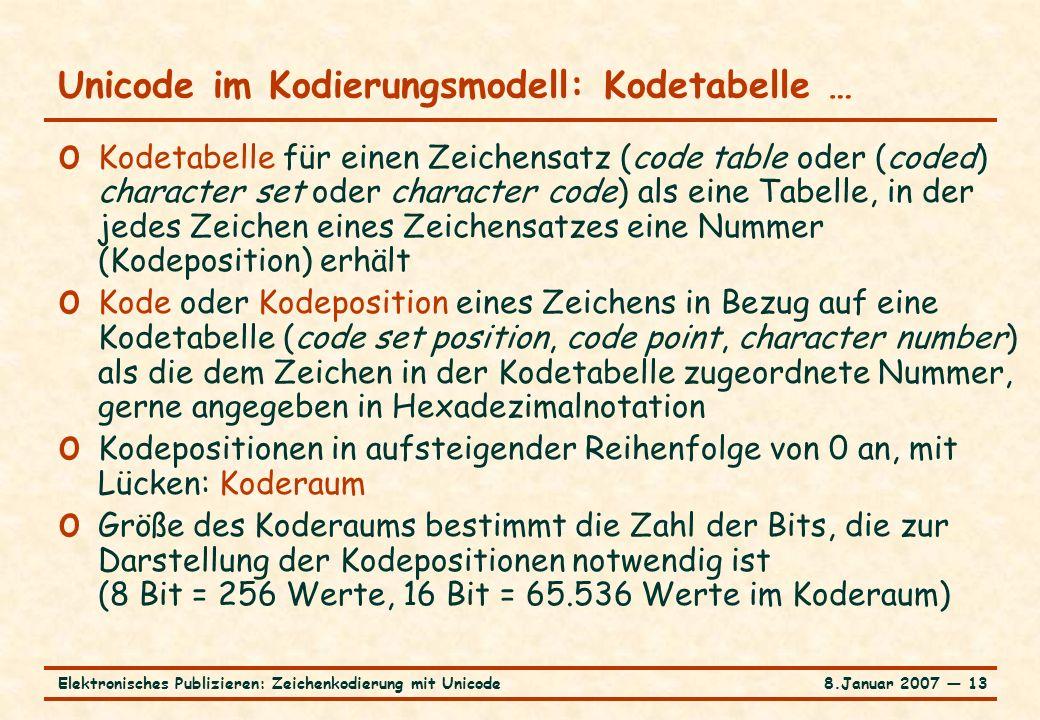 8.Januar 2007 ― 13Elektronisches Publizieren: Zeichenkodierung mit Unicode Unicode im Kodierungsmodell: Kodetabelle … o Kodetabelle für einen Zeichensatz (code table oder (coded) character set oder character code) als eine Tabelle, in der jedes Zeichen eines Zeichensatzes eine Nummer (Kodeposition) erhält o Kode oder Kodeposition eines Zeichens in Bezug auf eine Kodetabelle (code set position, code point, character number) als die dem Zeichen in der Kodetabelle zugeordnete Nummer, gerne angegeben in Hexadezimalnotation o Kodepositionen in aufsteigender Reihenfolge von 0 an, mit Lücken: Koderaum o Größe des Koderaums bestimmt die Zahl der Bits, die zur Darstellung der Kodepositionen notwendig ist (8 Bit = 256 Werte, 16 Bit = 65.536 Werte im Koderaum)