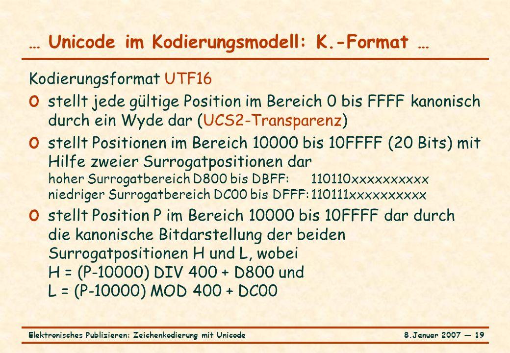 8.Januar 2007 ― 19Elektronisches Publizieren: Zeichenkodierung mit Unicode … Unicode im Kodierungsmodell: K.-Format … Kodierungsformat UTF16 o stellt jede gültige Position im Bereich 0 bis FFFF kanonisch durch ein Wyde dar (UCS2-Transparenz) o stellt Positionen im Bereich 10000 bis 10FFFF (20 Bits) mit Hilfe zweier Surrogatpositionen dar hoher Surrogatbereich D800 bis DBFF:110110xxxxxxxxxx niedriger Surrogatbereich DC00 bis DFFF:110111xxxxxxxxxx o stellt Position P im Bereich 10000 bis 10FFFF dar durch die kanonische Bitdarstellung der beiden Surrogatpositionen H und L, wobei H = (P-10000) DIV 400 + D800 und L = (P-10000) MOD 400 + DC00