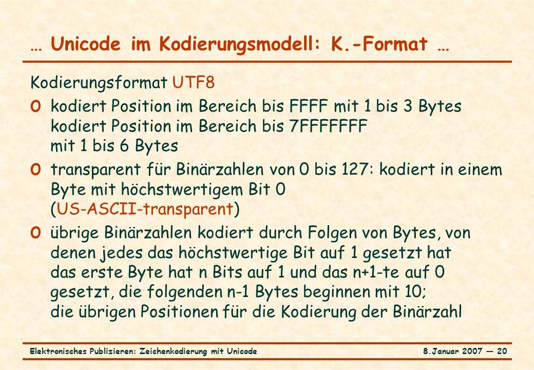 8.Januar 2007 ― 20Elektronisches Publizieren: Zeichenkodierung mit Unicode … Unicode im Kodierungsmodell: K.-Format … Kodierungsformat UTF8 o kodiert Position im Bereich bis FFFF mit 1 bis 3 Bytes kodiert Position im Bereich bis 7FFFFFFF mit 1 bis 6 Bytes o transparent für Binärzahlen von 0 bis 127: kodiert in einem Byte mit höchstwertigem Bit 0 (US-ASCII-transparent) o übrige Binärzahlen kodiert durch Folgen von Bytes, von denen jedes das höchstwertige Bit auf 1 gesetzt hat das erste Byte hat n Bits auf 1 und das n+1-te auf 0 gesetzt, die folgenden n-1 Bytes beginnen mit 10; die übrigen Positionen für die Kodierung der Binärzahl