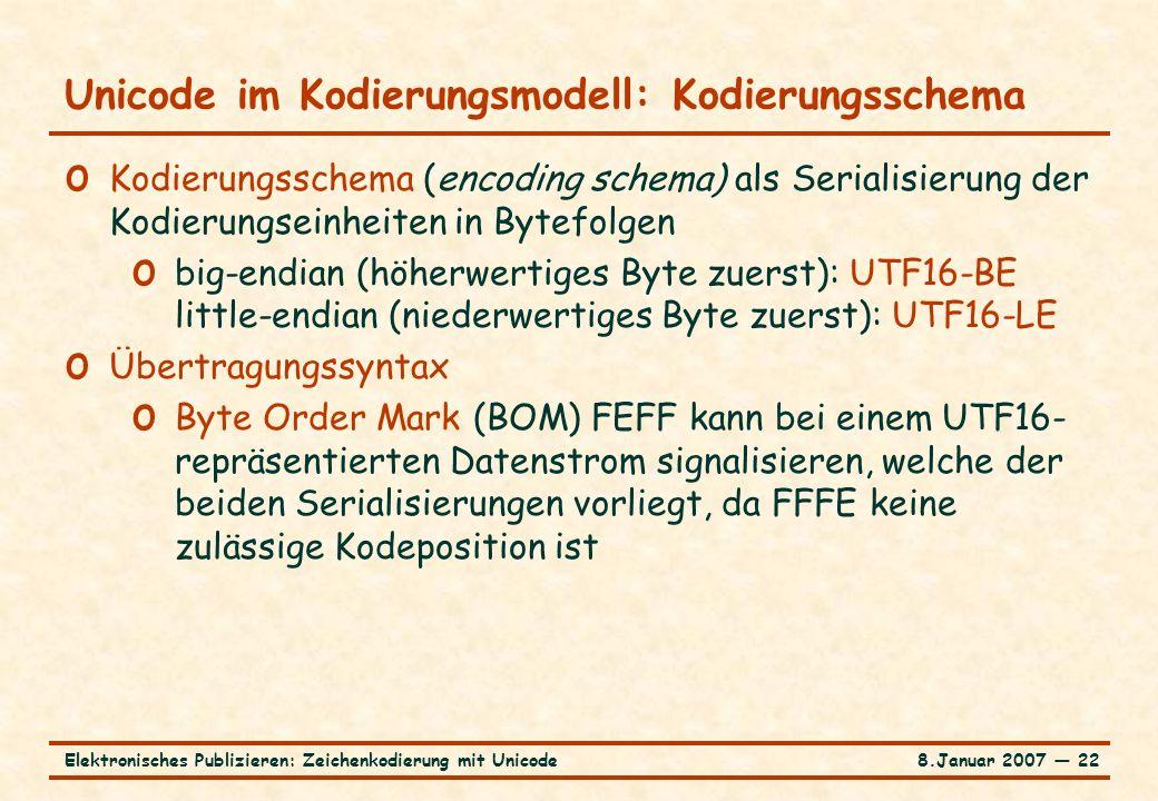 8.Januar 2007 ― 22Elektronisches Publizieren: Zeichenkodierung mit Unicode Unicode im Kodierungsmodell: Kodierungsschema o Kodierungsschema (encoding schema) als Serialisierung der Kodierungseinheiten in Bytefolgen o big-endian (höherwertiges Byte zuerst): UTF16-BE little-endian (niederwertiges Byte zuerst): UTF16-LE o Übertragungssyntax o Byte Order Mark (BOM) FEFF kann bei einem UTF16- repräsentierten Datenstrom signalisieren, welche der beiden Serialisierungen vorliegt, da FFFE keine zulässige Kodeposition ist