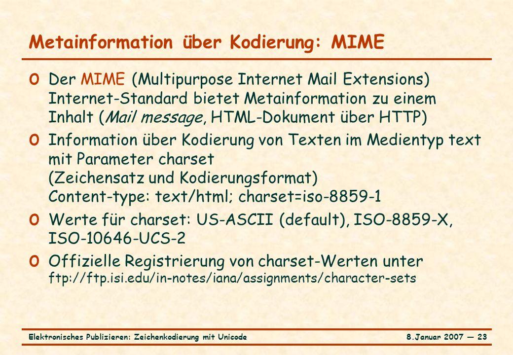 8.Januar 2007 ― 23Elektronisches Publizieren: Zeichenkodierung mit Unicode Metainformation über Kodierung: MIME o Der MIME (Multipurpose Internet Mail Extensions) Internet-Standard bietet Metainformation zu einem Inhalt (Mail message, HTML-Dokument über HTTP) o Information über Kodierung von Texten im Medientyp text mit Parameter charset (Zeichensatz und Kodierungsformat) Content-type: text/html; charset=iso-8859-1 o Werte für charset: US-ASCII (default), ISO-8859-X, ISO-10646-UCS-2 o Offizielle Registrierung von charset-Werten unter ftp://ftp.isi.edu/in-notes/iana/assignments/character-sets