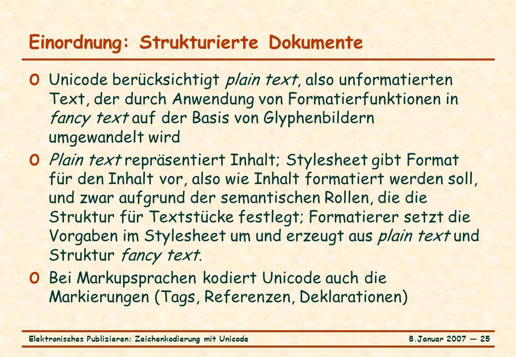 8.Januar 2007 ― 25Elektronisches Publizieren: Zeichenkodierung mit Unicode Einordnung: Strukturierte Dokumente o Unicode berücksichtigt plain text, also unformatierten Text, der durch Anwendung von Formatierfunktionen in fancy text auf der Basis von Glyphenbildern umgewandelt wird o Plain text repräsentiert Inhalt; Stylesheet gibt Format für den Inhalt vor, also wie Inhalt formatiert werden soll, und zwar aufgrund der semantischen Rollen, die die Struktur für Textstücke festlegt; Formatierer setzt die Vorgaben im Stylesheet um und erzeugt aus plain text und Struktur fancy text.