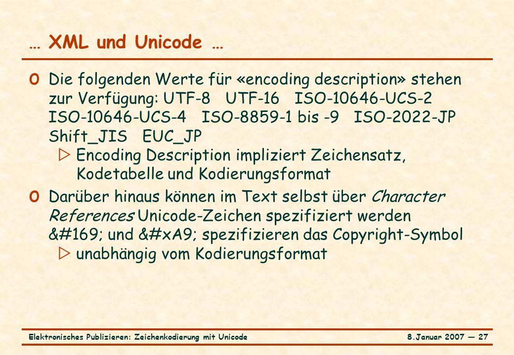 8.Januar 2007 ― 27Elektronisches Publizieren: Zeichenkodierung mit Unicode … XML und Unicode … o Die folgenden Werte für «encoding description» stehen zur Verfügung: UTF-8 UTF-16 ISO-10646-UCS-2 ISO-10646-UCS-4 ISO-8859-1 bis -9 ISO-2022-JP Shift_JIS EUC_JP  Encoding Description impliziert Zeichensatz, Kodetabelle und Kodierungsformat o Darüber hinaus können im Text selbst über Character References Unicode-Zeichen spezifiziert werden © und © spezifizieren das Copyright-Symbol  unabhängig vom Kodierungsformat