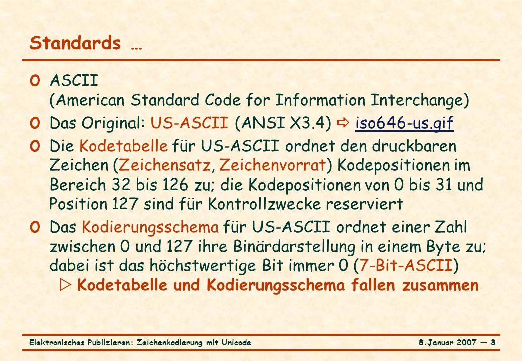 8.Januar 2007 ― 3Elektronisches Publizieren: Zeichenkodierung mit Unicode Standards … o ASCII (American Standard Code for Information Interchange) o Das Original: US-ASCII (ANSI X3.4)  iso646-us.gifiso646-us.gif o Die Kodetabelle für US-ASCII ordnet den druckbaren Zeichen (Zeichensatz, Zeichenvorrat) Kodepositionen im Bereich 32 bis 126 zu; die Kodepositionen von 0 bis 31 und Position 127 sind für Kontrollzwecke reserviert o Das Kodierungsschema für US-ASCII ordnet einer Zahl zwischen 0 und 127 ihre Binärdarstellung in einem Byte zu; dabei ist das höchstwertige Bit immer 0 (7-Bit-ASCII)  Kodetabelle und Kodierungsschema fallen zusammen