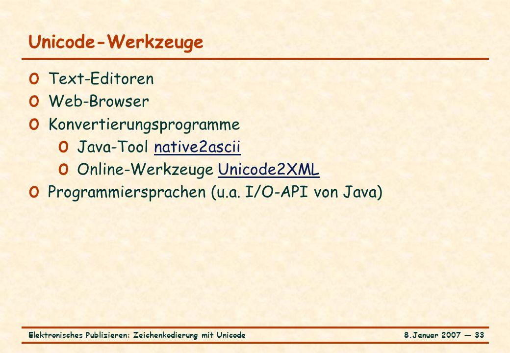 8.Januar 2007 ― 33Elektronisches Publizieren: Zeichenkodierung mit Unicode Unicode-Werkzeuge o Text-Editoren o Web-Browser o Konvertierungsprogramme o Java-Tool native2asciinative2ascii o Online-Werkzeuge Unicode2XMLUnicode2XML o Programmiersprachen (u.a.