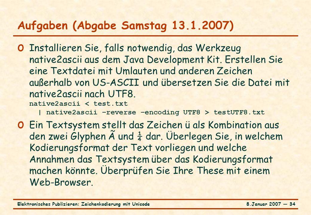 8.Januar 2007 ― 34Elektronisches Publizieren: Zeichenkodierung mit Unicode Aufgaben (Abgabe Samstag 13.1.2007) o Installieren Sie, falls notwendig, das Werkzeug native2ascii aus dem Java Development Kit.