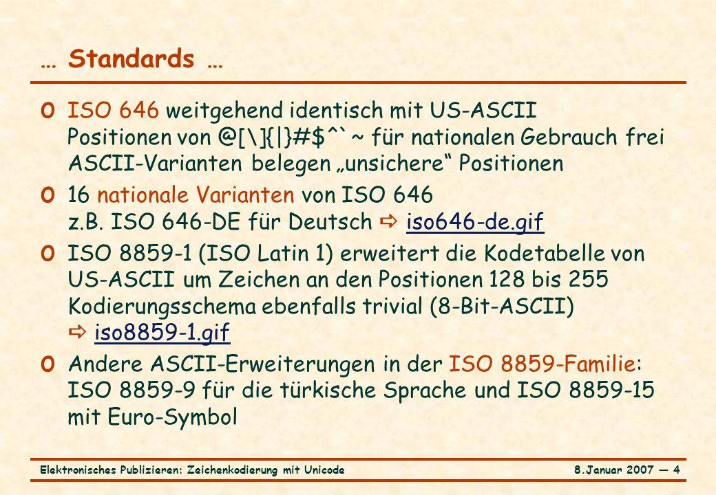 8.Januar 2007 ― 15Elektronisches Publizieren: Zeichenkodierung mit Unicode … Unicode im Kodierungsmodell: Kodetabelle … Strukturierung des Koderaums für Unicode bis FFFF (Ebene 0) o 256 (16  16) Kacheln (Adressen 00 bis FF, 0 bis 255) mit 256 (16  16) Positionen (Adressen 00 bis FF, 0 bis 255) o Beispiel: Position 10FF ist das Zeichen 255 in Kachel 16 o In Kachel 0: 65 nicht druckbare Zeichen (Kontrollzeichen) an Positionen 00-1F, 7F, 80-9F o 2.048 Surrogatpositionen (D800-DFFF): 8 Kacheln o 6.400 Positionen für Privates (E000-F8FF): 25 Kacheln o nicht belegbare Positionen FFFE, FFFF o 49.194 Positionen im Bereich 0-FFFF belegt o 7.827 Positionen im Bereich 0-FFFF noch frei: > 30 Kacheln