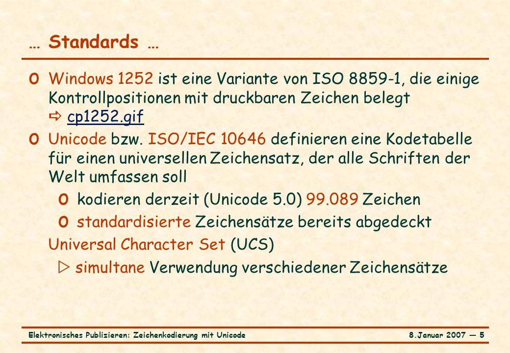 8.Januar 2007 ― 26Elektronisches Publizieren: Zeichenkodierung mit Unicode XML und Unicode … o Unicode ist DIE Kodetabelle für XML o XML Software muß wenigstens UTF8 und UCS2 verstehen o Jede XML Text entity muß eine Kodierung deklarieren; verschiedene Text entities in einem Dokument dürfen verschiedene Kodierungen verwenden o Die Default-Deklaration ist UTF8 o Die UCS2-Kodierung kann durch das Byte order mark FEFF zu Beginn einer Text entity signalisiert werden; FEFF gehört dann nicht zum Ersetzungstext der Entity o Alternative Kodierungen können in einer XML Processing instruction angegeben werden:
