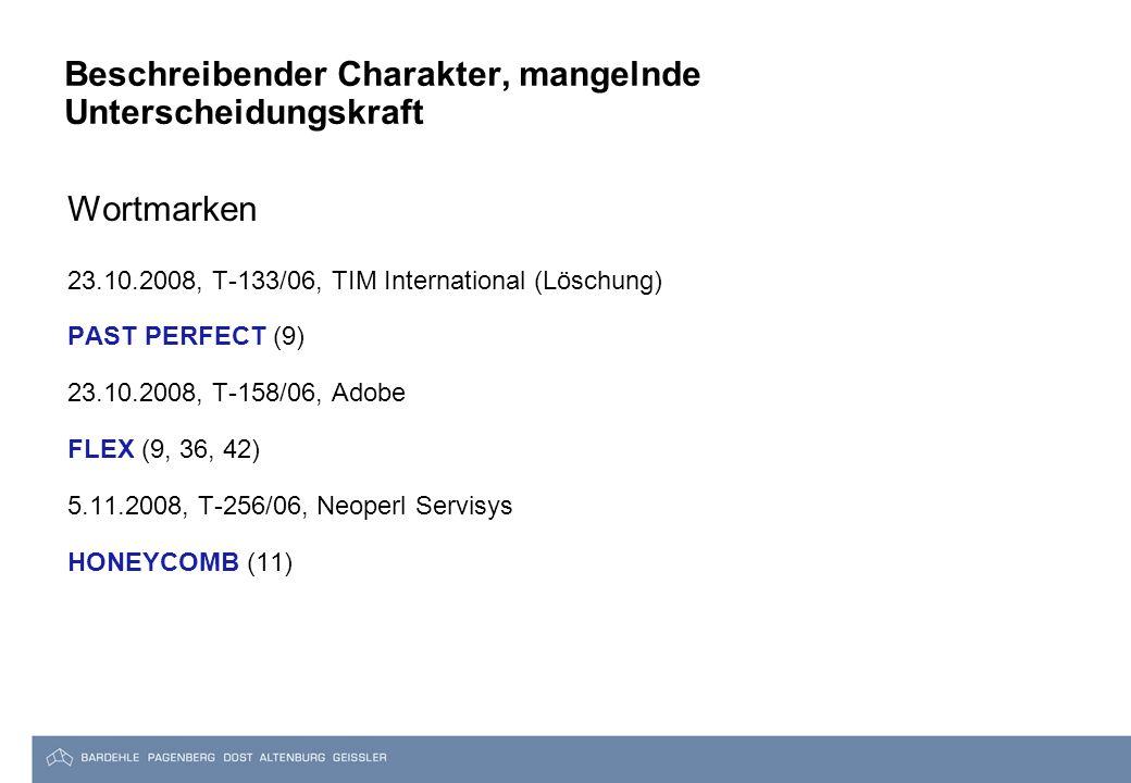 Beschreibender Charakter, mangelnde Unterscheidungskraft Wortmarken 23.10.2008, T-133/06, TIM International (Löschung) PAST PERFECT (9) 23.10.2008, T-158/06, Adobe FLEX (9, 36, 42) 5.11.2008, T-256/06, Neoperl Servisys HONEYCOMB (11)