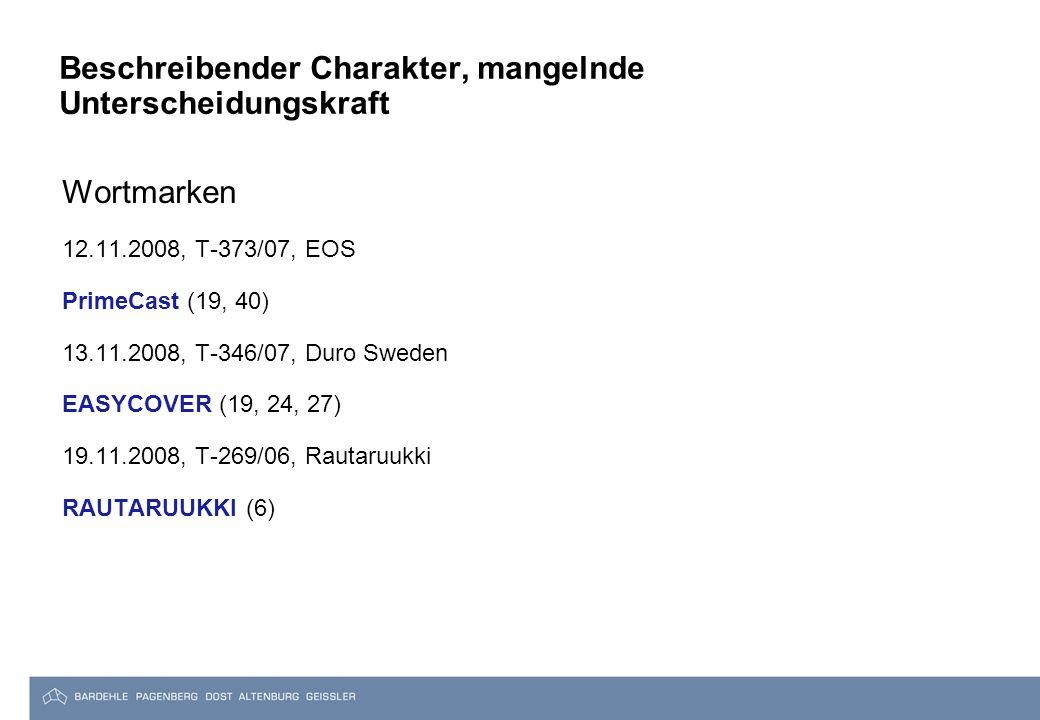 Beschreibender Charakter, mangelnde Unterscheidungskraft Wortmarken 12.11.2008, T-373/07, EOS PrimeCast (19, 40) 13.11.2008, T-346/07, Duro Sweden EASYCOVER (19, 24, 27) 19.11.2008, T-269/06, Rautaruukki RAUTARUUKKI (6)
