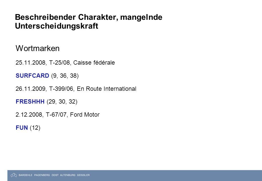 Beschreibender Charakter, mangelnde Unterscheidungskraft Wortmarken 25.11.2008, T-25/08, Caisse fédérale SURFCARD (9, 36, 38) 26.11.2009, T-399/06, En Route International FRESHHH (29, 30, 32) 2.12.2008, T-67/07, Ford Motor FUN (12)