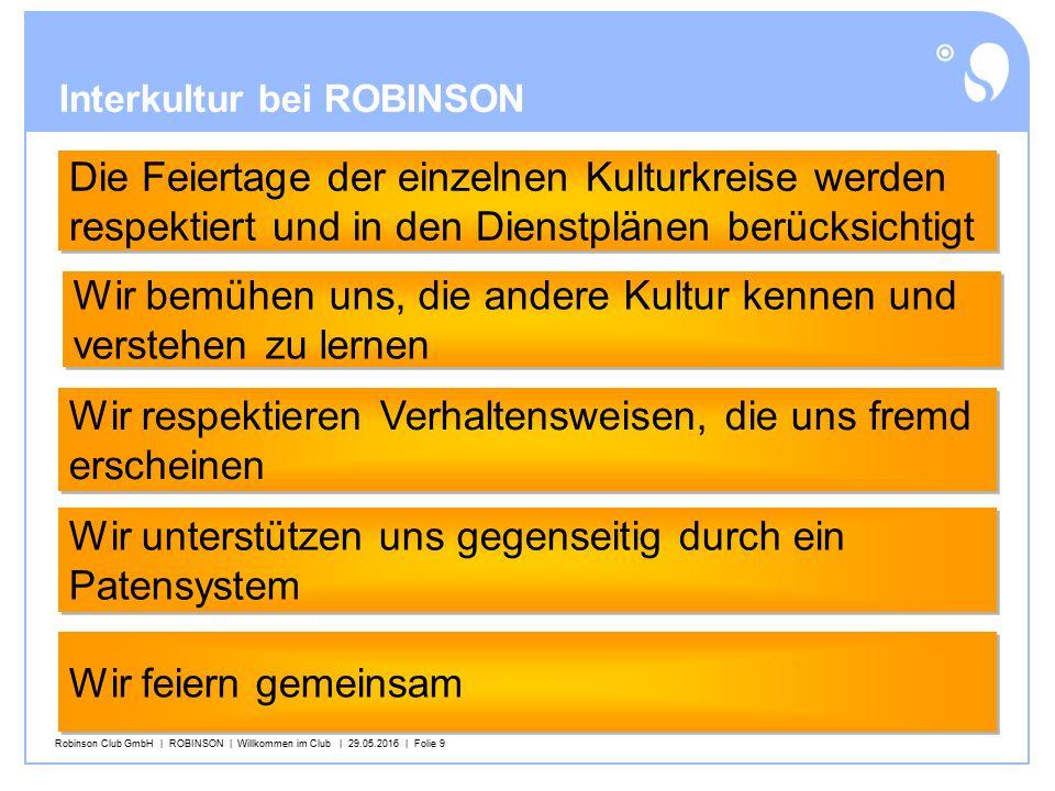 Robinson Club GmbH | ROBINSON | Willkommen im Club | 29.05.2016 | Folie 9 Interkultur bei ROBINSON Wir bemühen uns, die andere Kultur kennen und verstehen zu lernen Wir bemühen uns, die andere Kultur kennen und verstehen zu lernen Wir respektieren Verhaltensweisen, die uns fremd erscheinen Wir respektieren Verhaltensweisen, die uns fremd erscheinen Die Feiertage der einzelnen Kulturkreise werden respektiert und in den Dienstplänen berücksichtigt Die Feiertage der einzelnen Kulturkreise werden respektiert und in den Dienstplänen berücksichtigt Wir feiern gemeinsam Wir unterstützen uns gegenseitig durch ein Patensystem