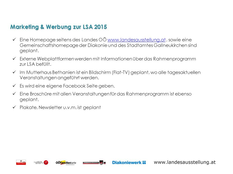 Marketing & Werbung zur LSA 2015 Eine Homepage seitens des Landes OÖ www.landesausstellung.at, sowie eine Gemeinschaftshomepage der Diakonie und des Stadtamtes Gallneukirchen sind geplant.www.landesausstellung.at Externe Webplattformen werden mit Informationen über das Rahmenprogramm zur LSA befüllt.