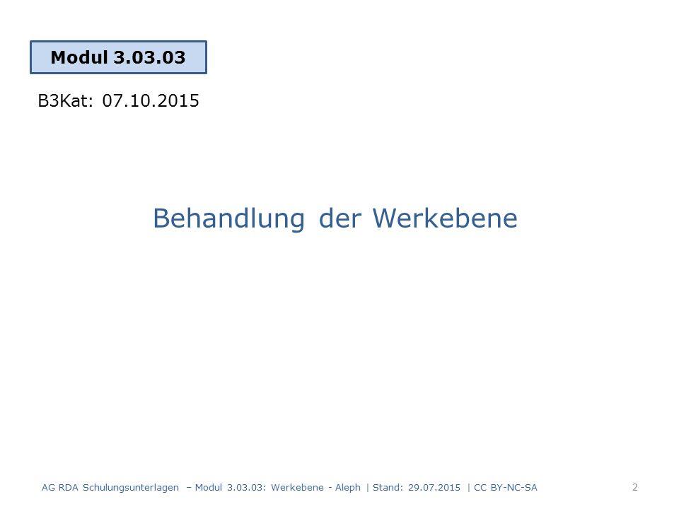 Behandlung der Werkebene Modul 3.03.03 2 AG RDA Schulungsunterlagen – Modul 3.03.03: Werkebene - Aleph | Stand: 29.07.2015 | CC BY-NC-SA B3Kat: 07.10.