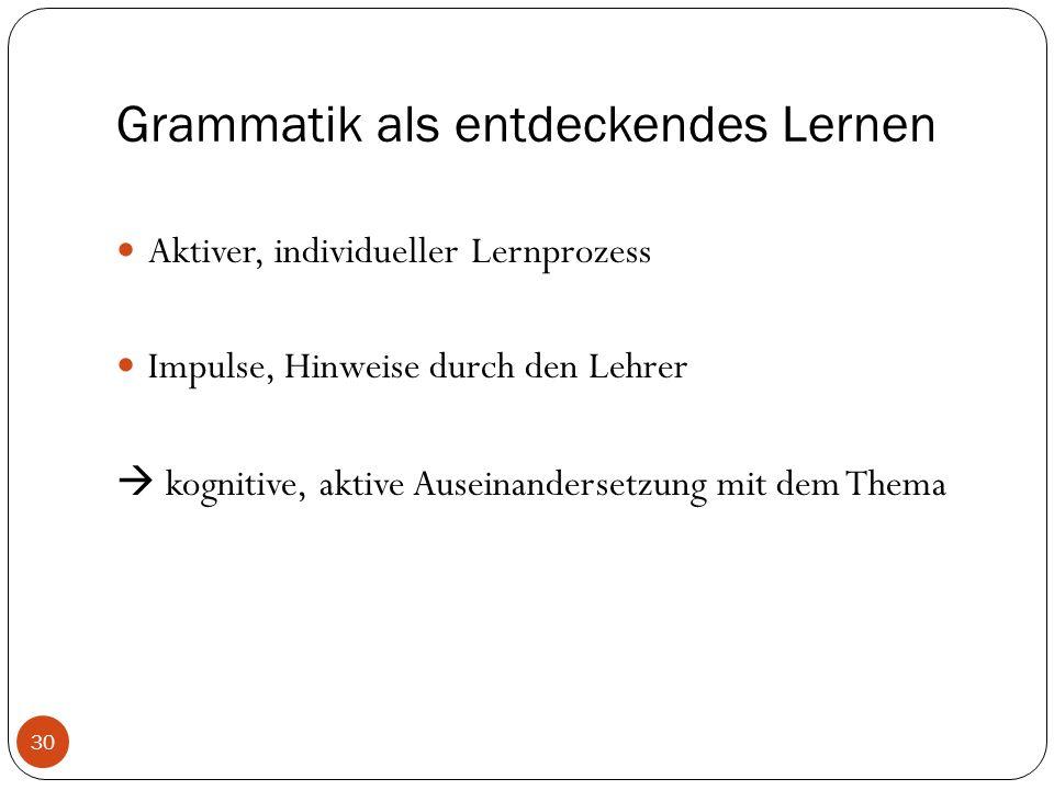 Grammatik als entdeckendes Lernen Aktiver, individueller Lernprozess Impulse, Hinweise durch den Lehrer  kognitive, aktive Auseinandersetzung mit dem Thema 30