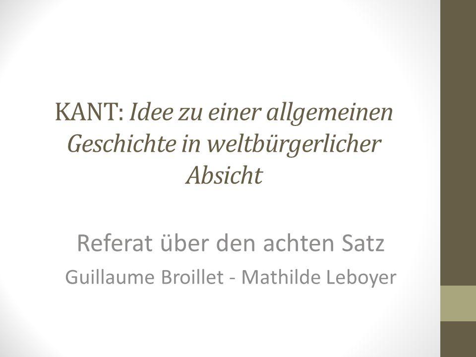 KANT: Idee zu einer allgemeinen Geschichte in weltbürgerlicher Absicht Referat über den achten Satz Guillaume Broillet - Mathilde Leboyer