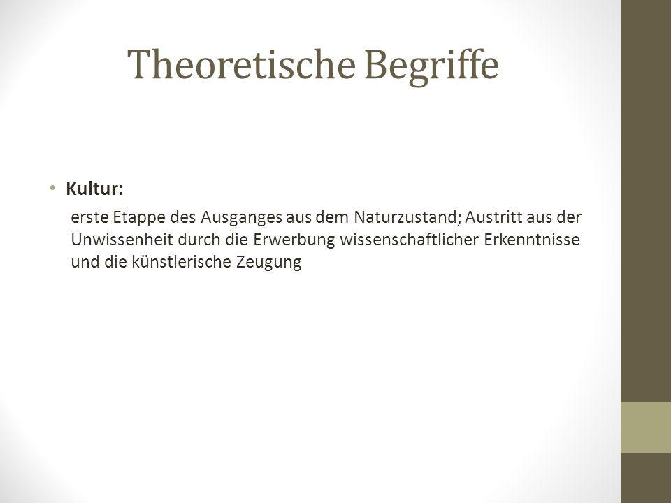 Theoretische Begriffe Kultur: erste Etappe des Ausganges aus dem Naturzustand; Austritt aus der Unwissenheit durch die Erwerbung wissenschaftlicher Er